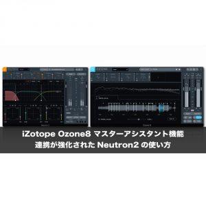 iZotope「Ozone8」マスターアシスタント機能と連携が強化された「Neutron2」の使い方