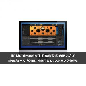 IK Multimedia  T-RackS 5 の使い方① 新モジュール「ONE」を活用してマスタリングを行う
