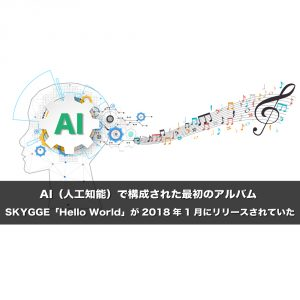 AI(人工知能)で構成された最初のアルバム SKYGGE「Hello World」が2018年1月にリリースされていた